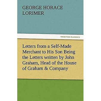 Letters from a SelfMade Merchant to His Son Being the Letters Written by John Graham Head of the House of Graham  Company PorkPackers in Chicago by Lorimer & George Horace