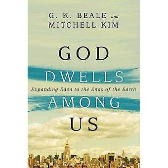 God Dwells Among Us - Expanding Eden to the Ends of the Earth by G K B