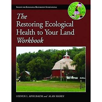 The Restoring Ecological Health to Your Land Workbook by Steven I Apf
