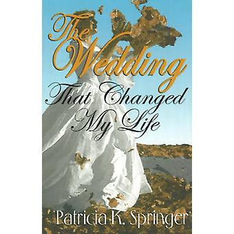 The Wedding That Changed My Life by Patricia K. Springer - 9781931741