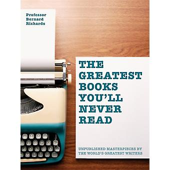 The Greatest Books You'll Never Read: Unpublished masterpieces by the world's greatest writers (Flexibound) by Richards Bernard