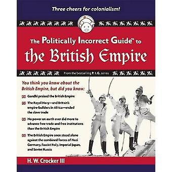 The Politically Incorrect Guide to the British Empire by H. W. Crocke
