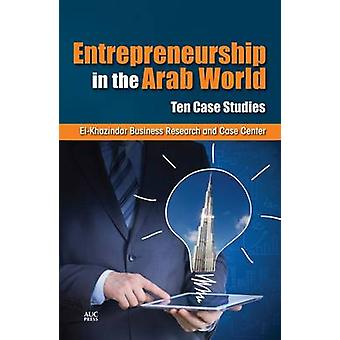 Entrepreneurship in the Arab World - Ten Case Studies by El-Khazindar