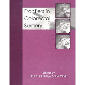 Frontiers in Colorectal Surgery by Robin K. S. Phillips - Sue Clark -