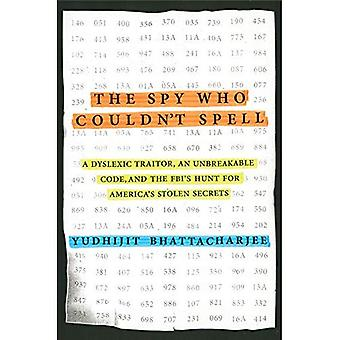 Spy Who Couldn't Spell, The : A Dyslexic Traitor, an Unbreakable Code, and the FBI's Hunt for America's Stolen...