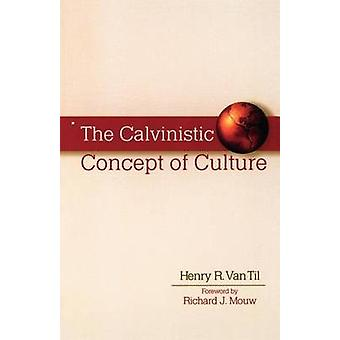 The Calvinistic Concept of Culture by Henry R. Van Til - 978080102273