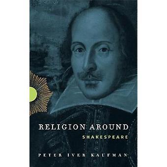 Religion Around Shakespeare by Kaufman & Peter Iver