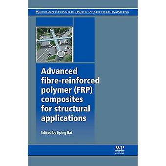 Advanced FibreReinforced Polymer Frp Composites for Structural Applications by Bai & Jiping