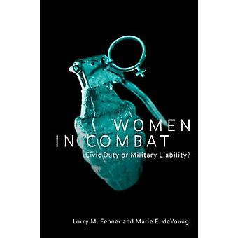 Women in Combat Civic Duty or Military Liability by Fenner & Lorry & M.