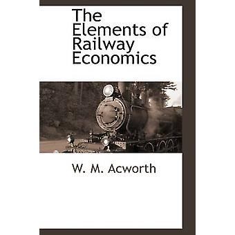 The Elements of Railway Economics by Acworth & W. M.