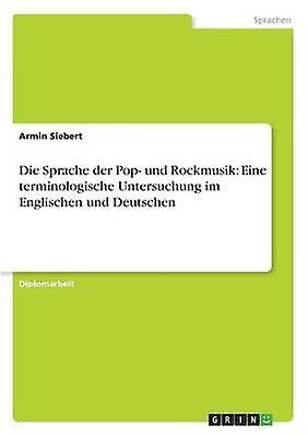 Die Sprache der Pop und Rockmusik Eine terminologische Untersuchung im Englischen und Deutschen by Siebert & Armin