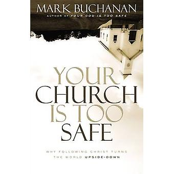 Your Church is Too Safe - Why Following Christ Turns the World Upside-