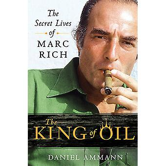 The King of Oil - The Secret Lives of Marc Rich by Daniel Ammann - 978