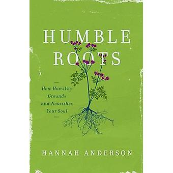 Humble Roots - How Humility Grounds and Nourishes Your Soul by Hannah