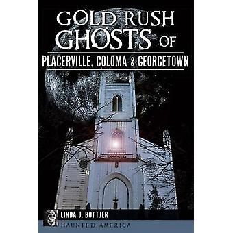 Gold Rush Ghosts of Placerville - Coloma & Georgetown by Linda J Bott