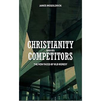 Christianity and its Competitors: The new faces of old heresy (Paperback) by McGoldrick James