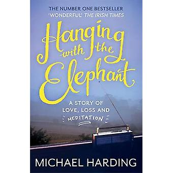Hanging with the Elephant - A Story of Love - Loss and Meditation by M