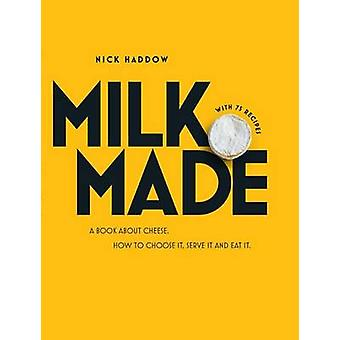 Milk. Made - A Book About Cheese - How to Choose it - Serve it and Eat