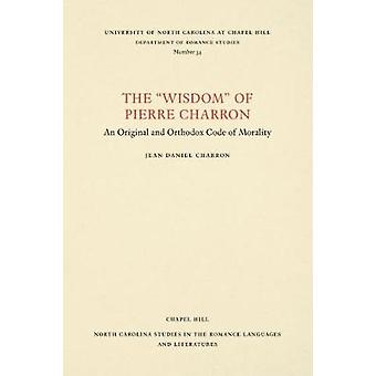 The Wisdom of Pierre Charron - An Original and Orthodox Code of Morali