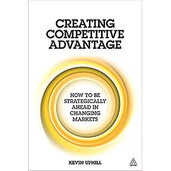 Creating Competitive Advantage: How to be Strategically Ahead in Changing Markets
