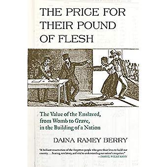 Priset för deras skålpund kött: värdet av de förslavade, från livmodern till graven, i byggnaden av en Nation