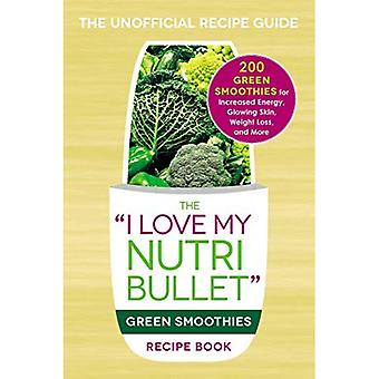 The 'I Love My NutriBullet' Green Smoothies Recipe Book: 200 Green Smoothies for Increased Energy, Glowing Skin...