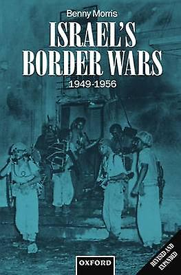 Israels Border Wars 19491956 Arab Infiltration Israeli Retaliation and the Countdown to the Suez War by Morris & Benny