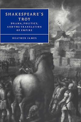 Shakespeares Troy Drama Politics and the Translation of Empire by James & Heather