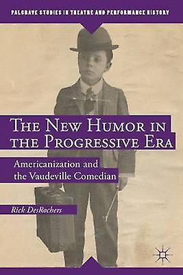 The New Humor in the Progressive Era Americanization and the Vaudeville Comedian by DesRochers & Rick