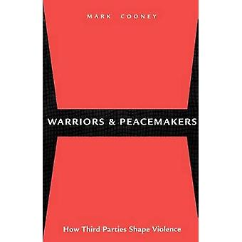 Warriors and Peacemakers How Third Parties Shape Violence by Cooney & Mark
