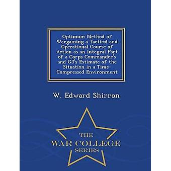 Optimum Method of Wargaming a Tactical and Operational Course of Action as an Integral Part of a Corps Commanders and G3s Estimate of the Situation in a TimeCompressed Environment  War College Ser by Shirron & W. Edward