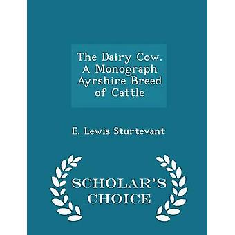 The Dairy Cow. A Monograph Ayrshire Breed of Cattle  Scholars Choice Edition by Sturtevant & E. Lewis