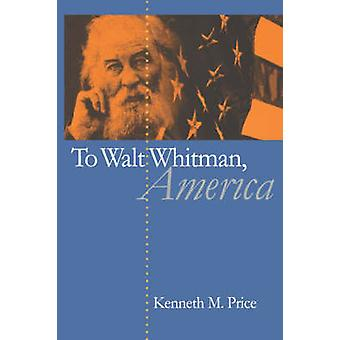 To Walt Whitman - America by Kenneth M. Price - 9780807855188 Book