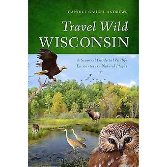 Travel Wild Wisconsin - A Seasonal Guide to Wildlife Encounters in Nat