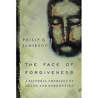 The Face of Forgiveness - A Pastoral Theology of Shame and Redemption