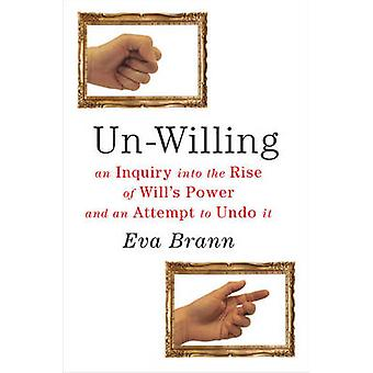 Un-Willing - An Inquiry into the Rise of Will's Power & an Attempt to