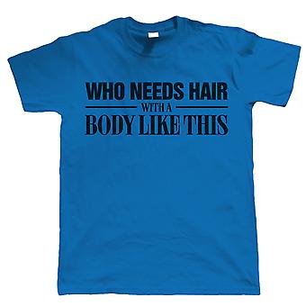 Who Needs Hair With A Body Like This, Mens Funny T Shirt