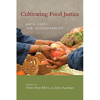 Cultivating Food Justice - Race - Class - and Sustainability by Alison