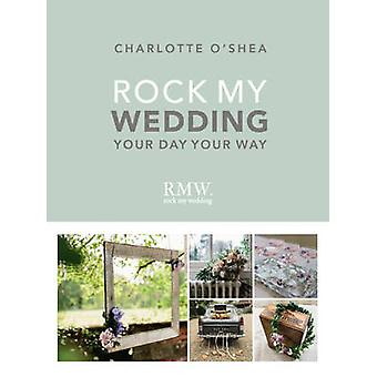 Rock My Wedding - Your Day - Your Way by Charlotte O'Shea - 9781785033