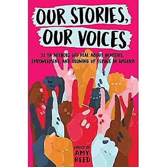 Our Stories, Our Voices: 21 YA Authors Get Real about Injustice, Empowerment, and Growing Up� Female in America