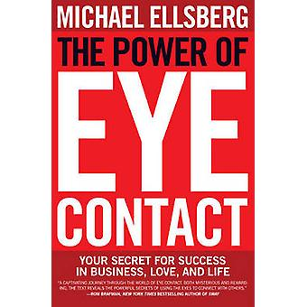 The Power of Eye Contact  Your Secret for Success in Business Love and Life by Michael Ellsberg