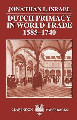 Dutch Primacy in World Trade 15851740 by Israel & Jonathan I.