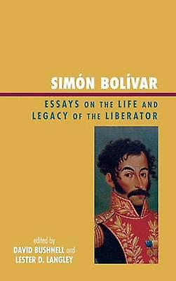 Simon Bolivar Essays on the Life and Legacy of the Liberator by Bushnell & David