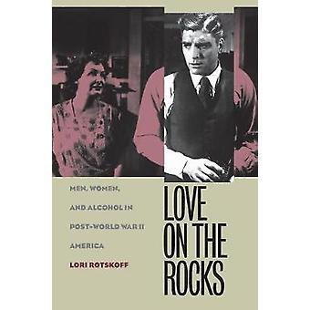 Love on the Rocks Men Women and Alcohol in PostWorld War II America by Rotskoff & Lori