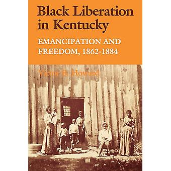 Black Liberation in Kentucky Emancipation and Freedom 18621884 by Howard & Victor B.
