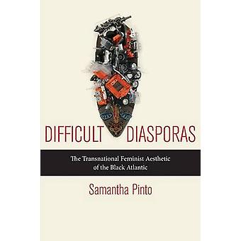 Difficult Diasporas The Transnational Feminist Aesthetic of the Black Atlantic by Pinto & Samantha