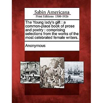 The Young ladys gift  a commonplace book of prose and poetry  comprising selections from the works of the most celebrated female writers. by Anonymous