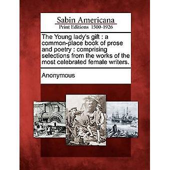 Die jungen Ladys Geschenk ein Gemeinplatz Buch von Prosa und Poesie mit Auswahl aus den Werken der berühmtesten weiblichen Autoren. von Anonymous