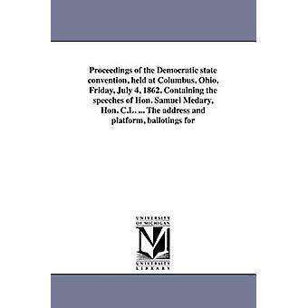 Proceedings of the Democratic state convention held at Columbus Ohio Friday July 4 1862. Containing the speeches of Hon. Samuel Medary Hon. C.L. ... The address and platform ballotings for by Democratic Party Ohio. State Conventio
