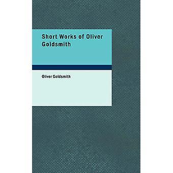 Short Works of Oliver Goldsmith by Goldsmith & Oliver